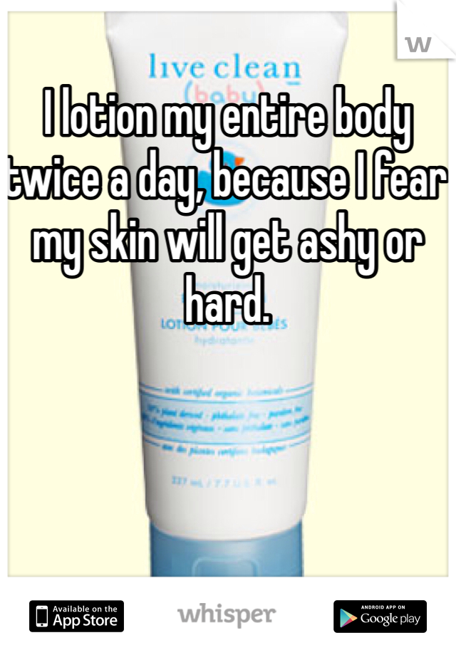 I lotion my entire body twice a day, because I fear my skin will get ashy or hard.
