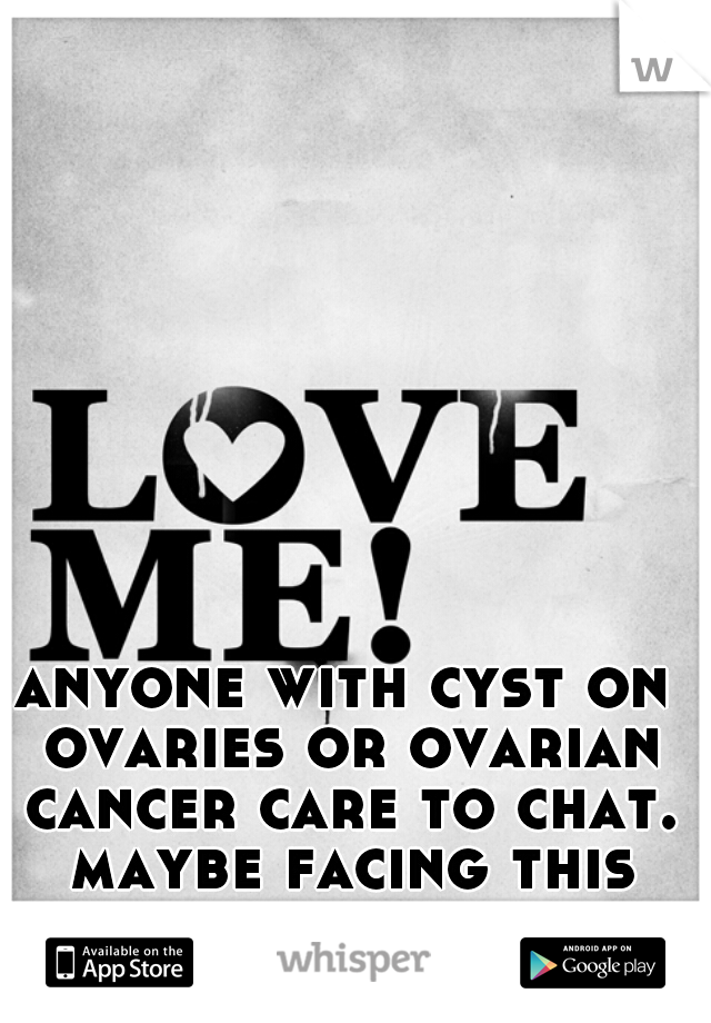 anyone with cyst on ovaries or ovarian cancer care to chat. maybe facing this soon