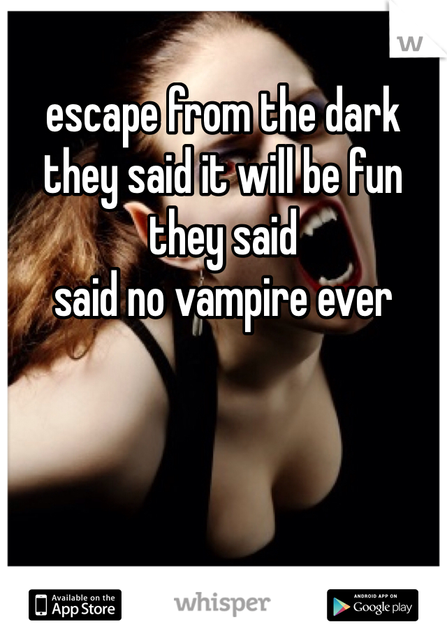 escape from the dark they said it will be fun they said said no vampire ever