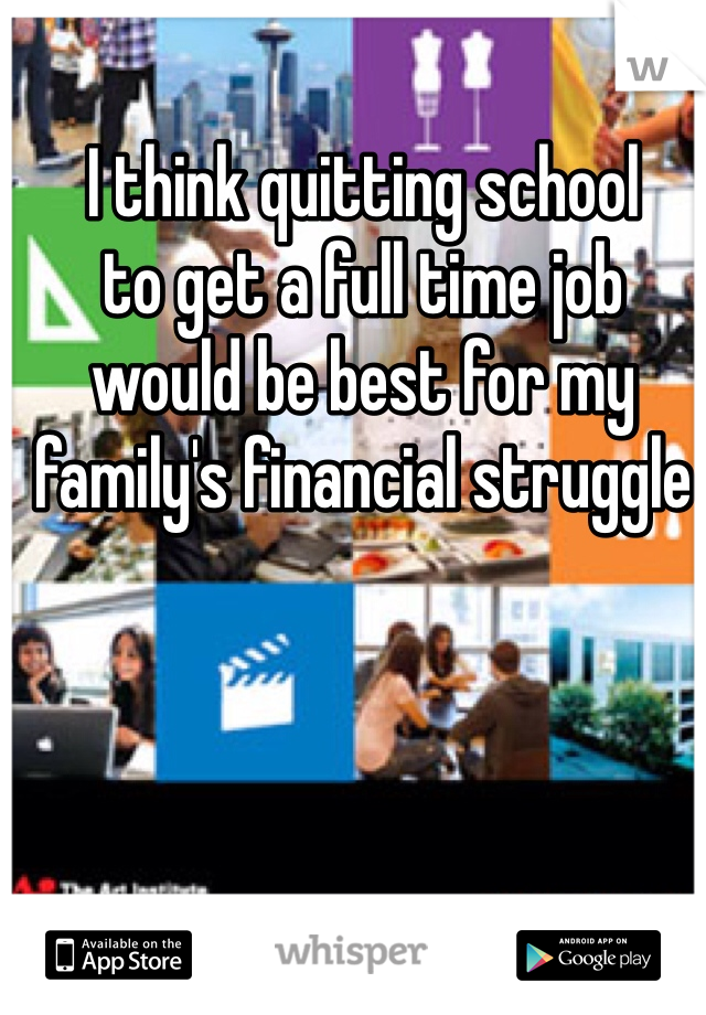 I think quitting school to get a full time job would be best for my family's financial struggle