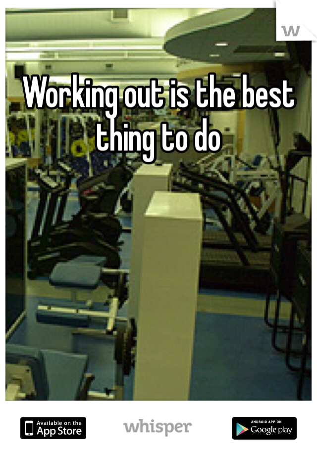 Working out is the best thing to do