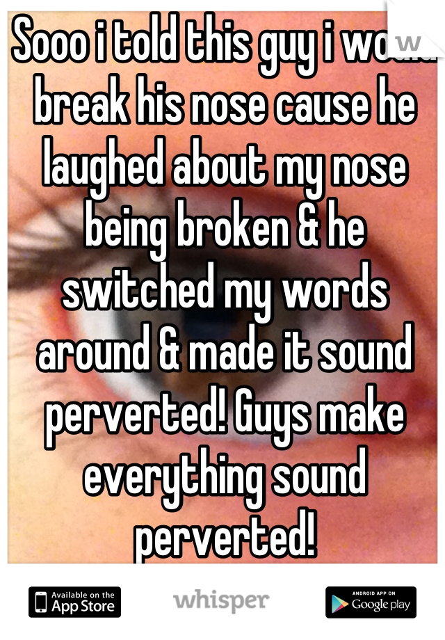 Sooo i told this guy i would break his nose cause he laughed about my nose being broken & he switched my words around & made it sound perverted! Guys make everything sound perverted!