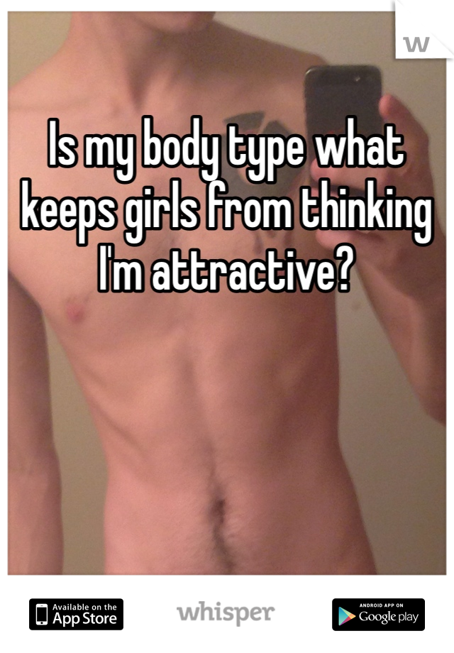 Is my body type what keeps girls from thinking I'm attractive?
