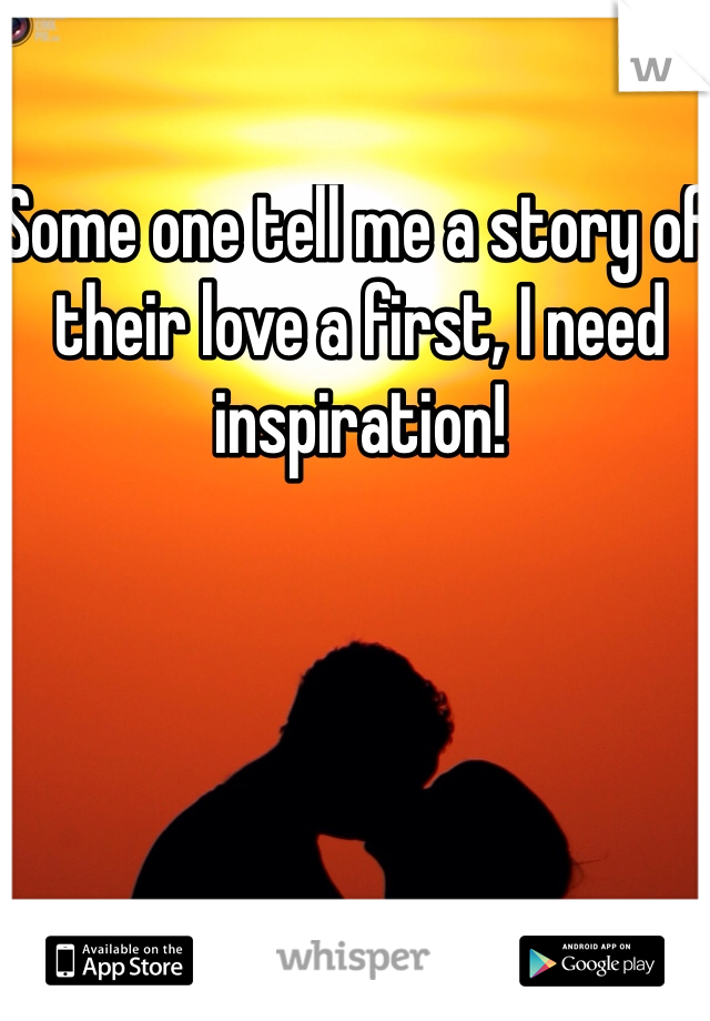 Some one tell me a story of their love a first, I need inspiration!