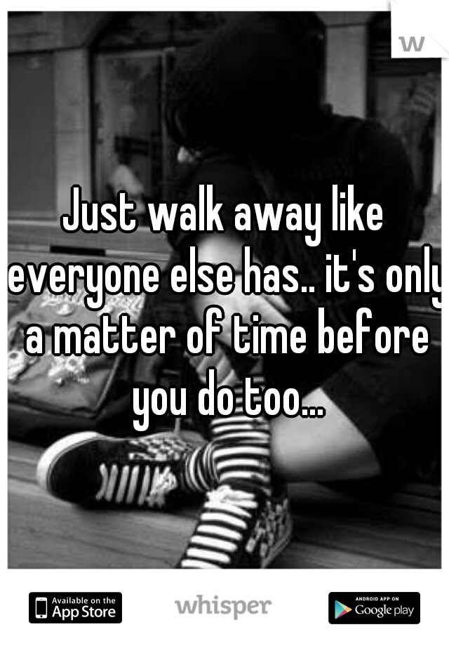 Just walk away like everyone else has.. it's only a matter of time before you do too...