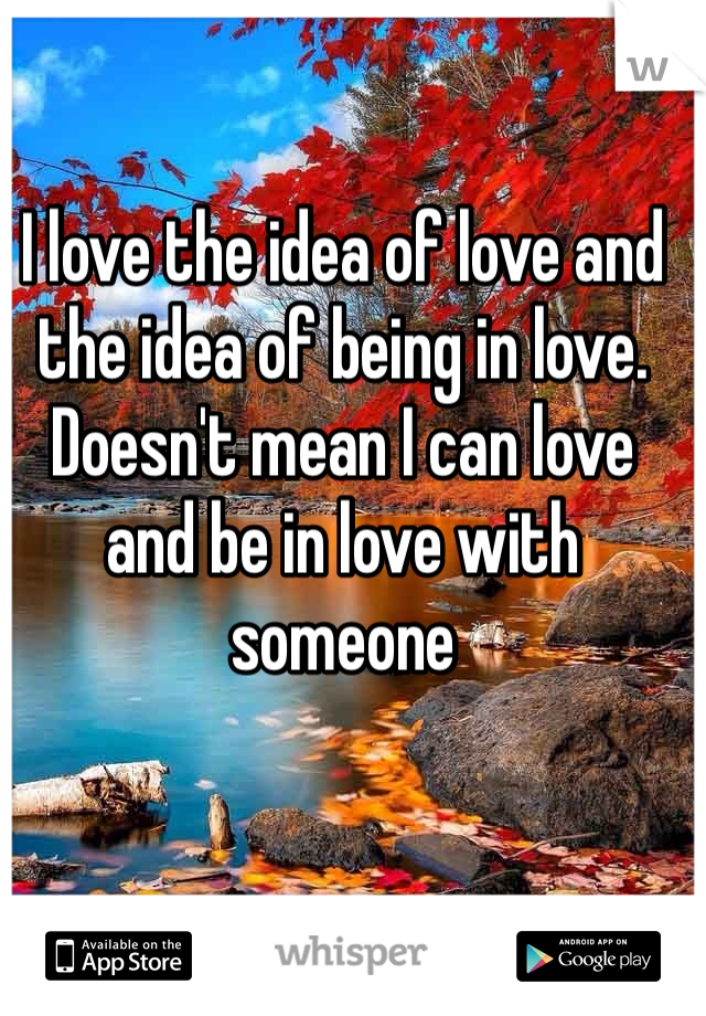I love the idea of love and the idea of being in love. Doesn't mean I can love and be in love with someone