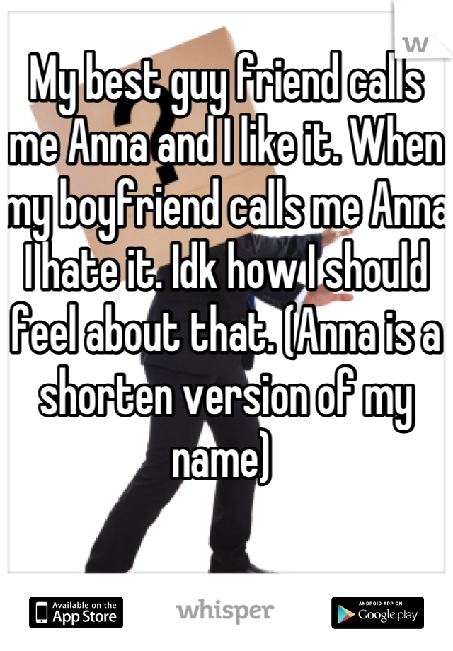My best guy friend calls me Anna and I like it. When my boyfriend calls me Anna I hate it. Idk how I should feel about that. (Anna is a shorten version of my name)