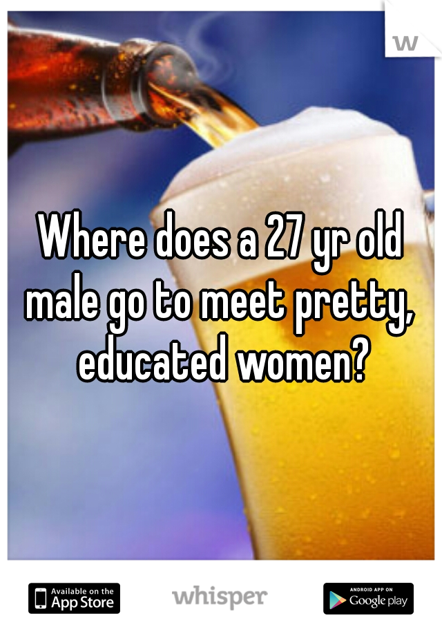 Where does a 27 yr old male go to meet pretty,  educated women?