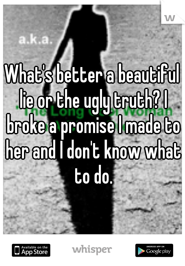 What's better a beautiful lie or the ugly truth? I broke a promise I made to her and I don't know what to do.