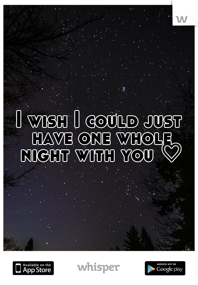 I wish I could just have one whole night with you ♡