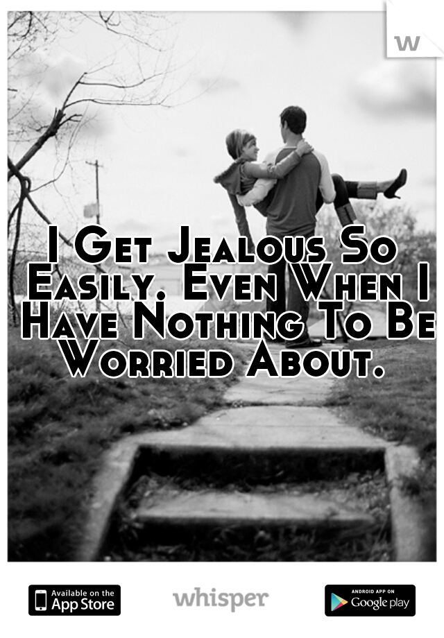 I Get Jealous So Easily. Even When I Have Nothing To Be Worried About.