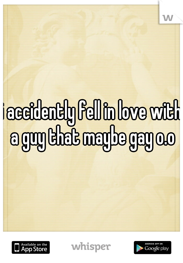 i accidently fell in love with a guy that maybe gay o.o