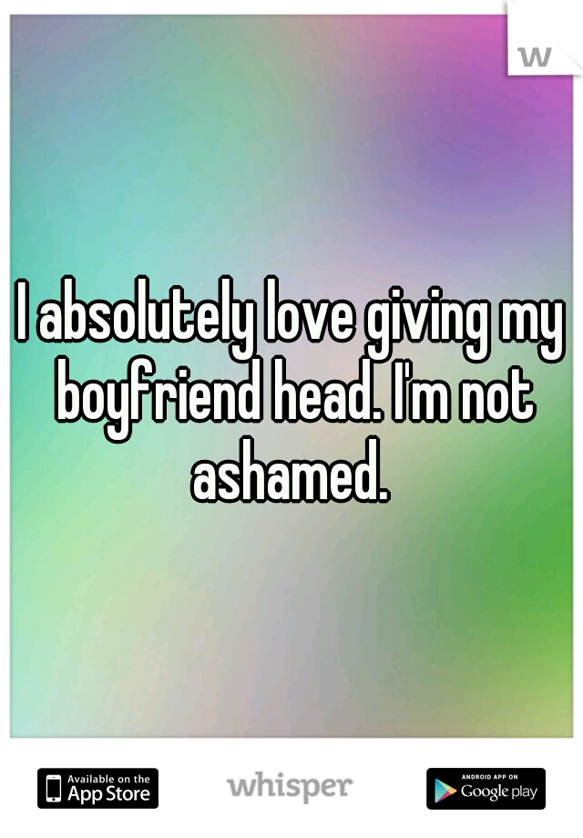 I absolutely love giving my boyfriend head. I'm not ashamed.