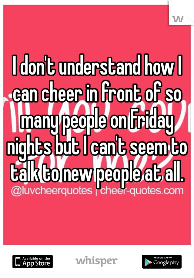 I don't understand how I can cheer in front of so many people on Friday nights but I can't seem to talk to new people at all.