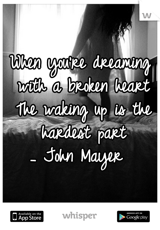 When you're dreaming with a broken heart The waking up is the hardest part _ John Mayer