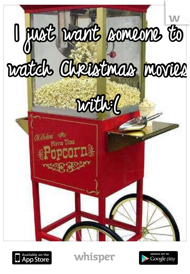 I just want someone to watch Christmas movies with:(