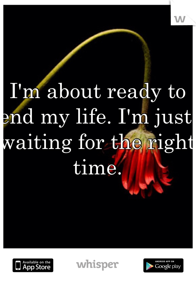 I'm about ready to end my life. I'm just waiting for the right time.