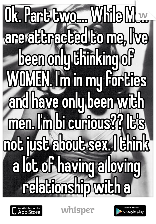 Ok. Part two.... While Men are attracted to me, I've been only thinking of WOMEN. I'm in my forties and have only been with men. I'm bi curious?? It's not just about sex. I think a lot of having a loving relationship with a woman. Help?