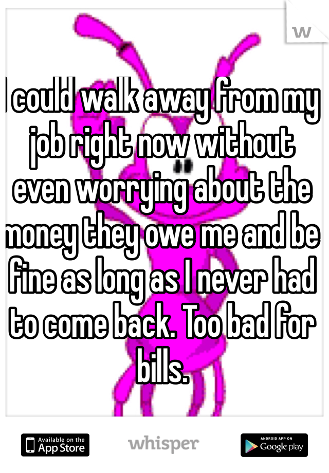 I could walk away from my job right now without even worrying about the money they owe me and be fine as long as I never had to come back. Too bad for bills.