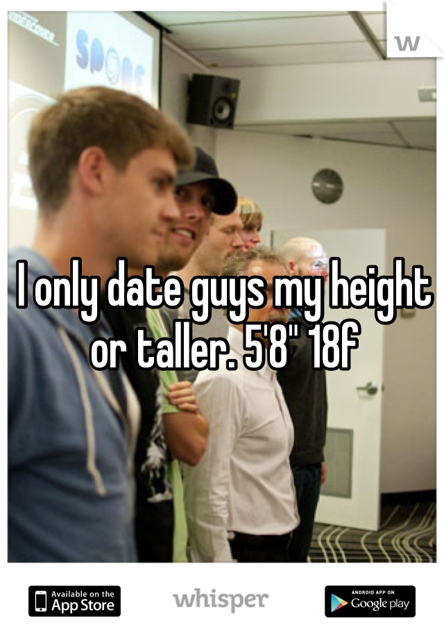 "I only date guys my height or taller. 5'8"" 18f"