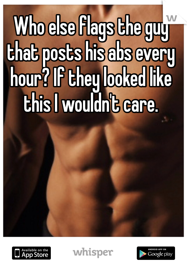 Who else flags the guy that posts his abs every hour? If they looked like this I wouldn't care.