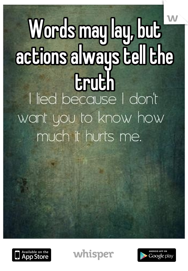Words may lay, but actions always tell the truth