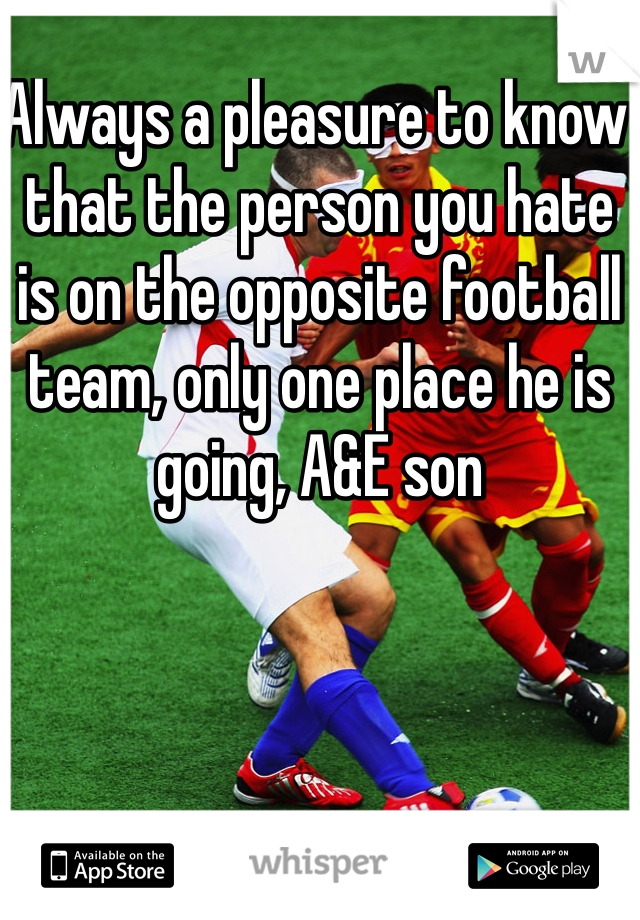 Always a pleasure to know that the person you hate is on the opposite football team, only one place he is going, A&E son