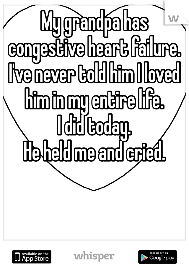 My grandpa has congestive heart failure.  I've never told him I loved him in my entire life.  I did today. He held me and cried.