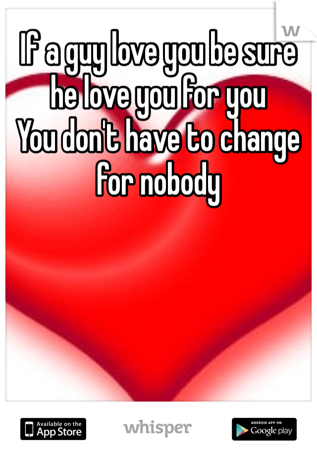 If a guy love you be sure he love you for you  You don't have to change for nobody