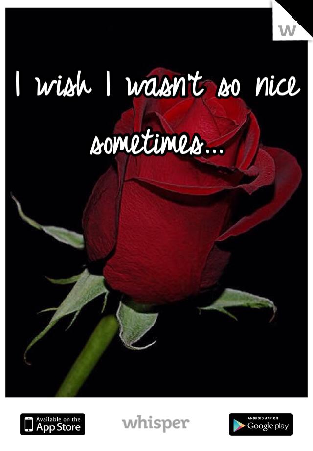 I wish I wasn't so nice sometimes...