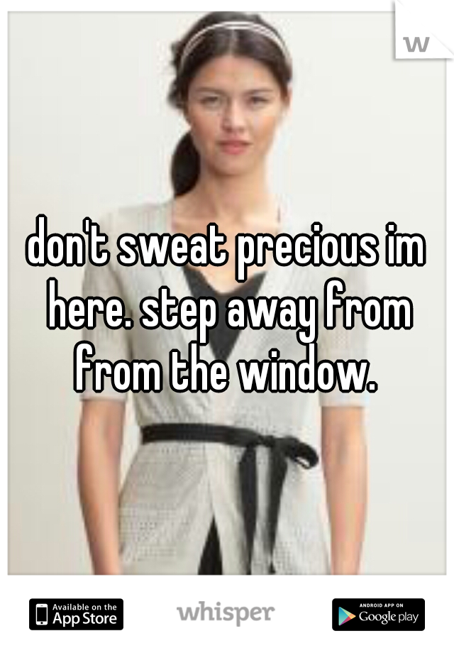don't sweat precious im here. step away from from the window.