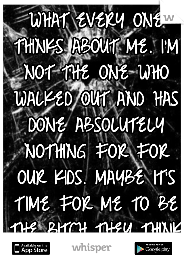 I'M NOT A BITCH. I CARE WHAT EVERY ONE THINKS ABOUT ME. I'M NOT THE ONE WHO WALKED OUT AND HAS DONE ABSOLUTELY NOTHING FOR FOR OUR KIDS. MAYBE IT'S TIME FOR ME TO BE THE BITCH THEY THINK I AM.