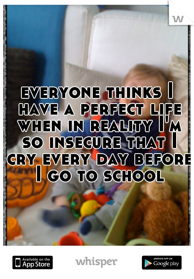 everyone thinks I have a perfect life when in reality I'm so insecure that I cry every day before I go to school