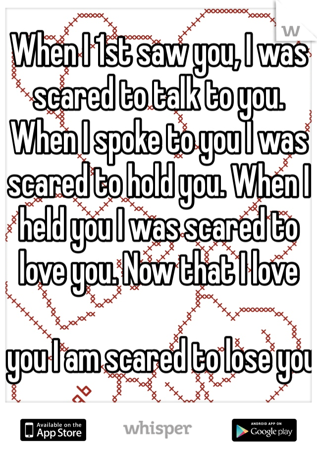 When I 1st saw you, I was scared to talk to you. When I spoke to you I was scared to hold you. When I held you I was scared to love you. Now that I love    you I am scared to lose you