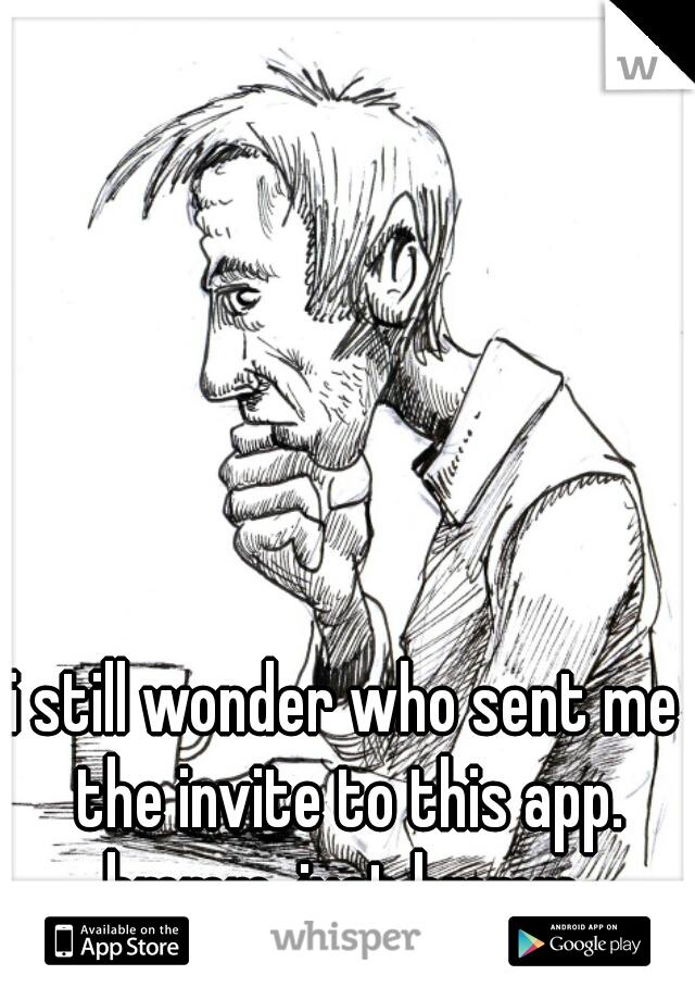i still wonder who sent me the invite to this app.  hmmm, just hmmm