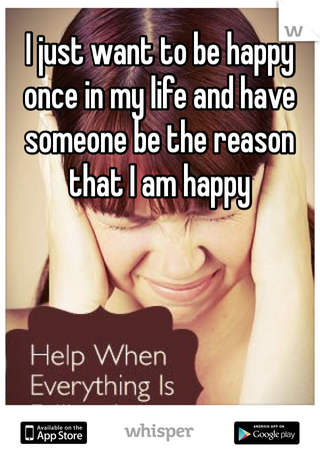 I just want to be happy once in my life and have someone be the reason that I am happy