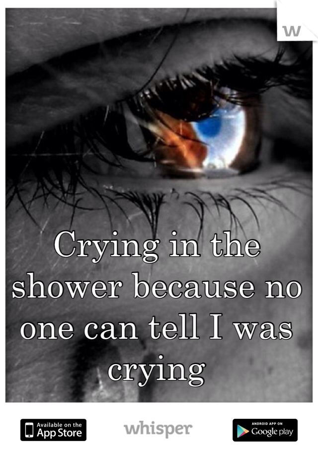 Crying in the shower because no one can tell I was crying