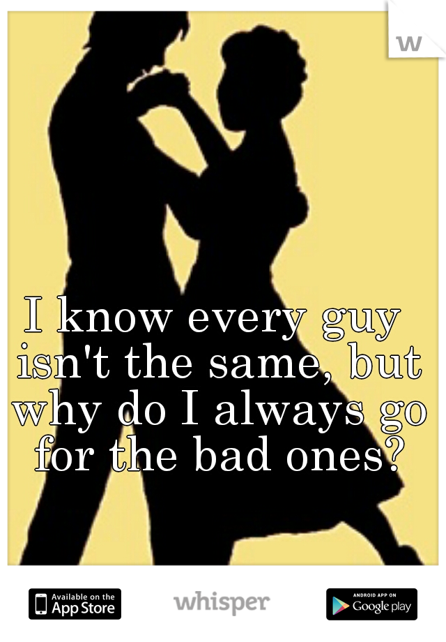 I know every guy isn't the same, but why do I always go for the bad ones?