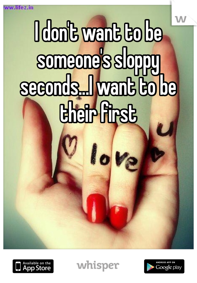 I don't want to be someone's sloppy seconds...I want to be their first