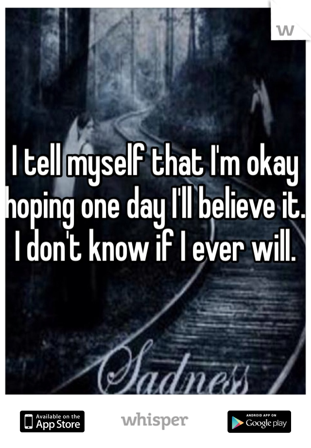 I tell myself that I'm okay hoping one day I'll believe it. I don't know if I ever will.