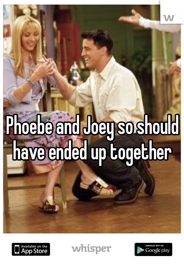 Phoebe and Joey so should have ended up together