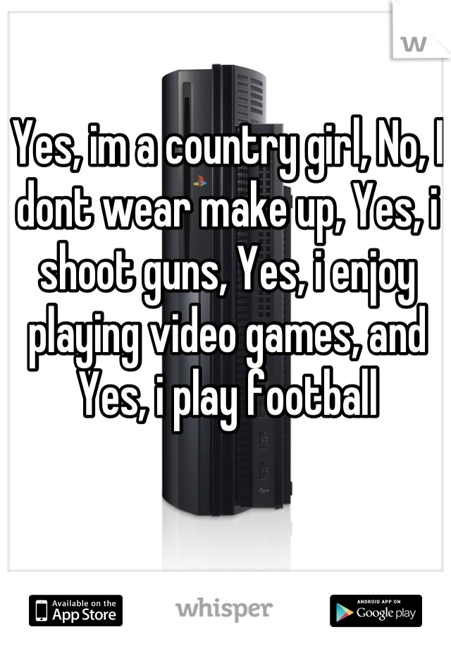 Yes, im a country girl, No, I dont wear make up, Yes, i shoot guns, Yes, i enjoy playing video games, and Yes, i play football