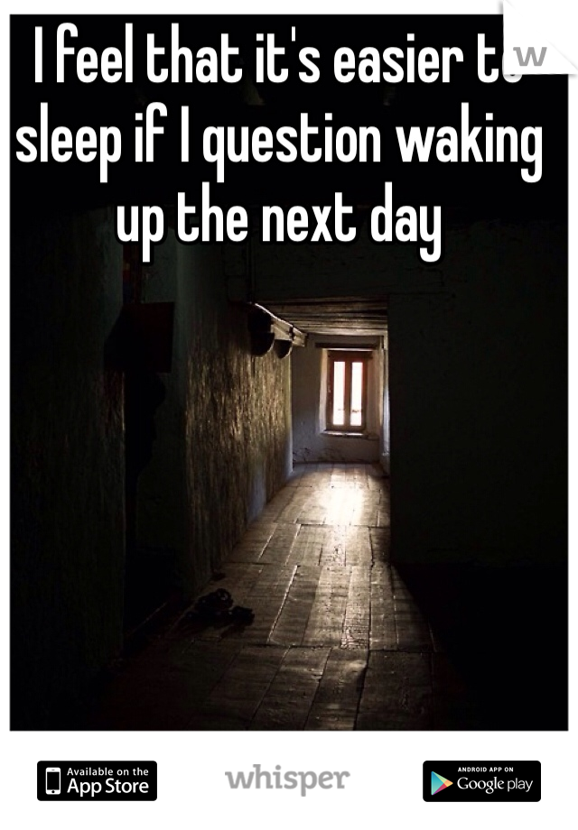 I feel that it's easier to sleep if I question waking up the next day