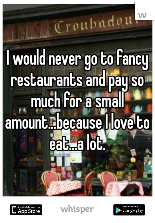 I would never go to fancy restaurants and pay so much for a small amount...because I love to eat...a lot.