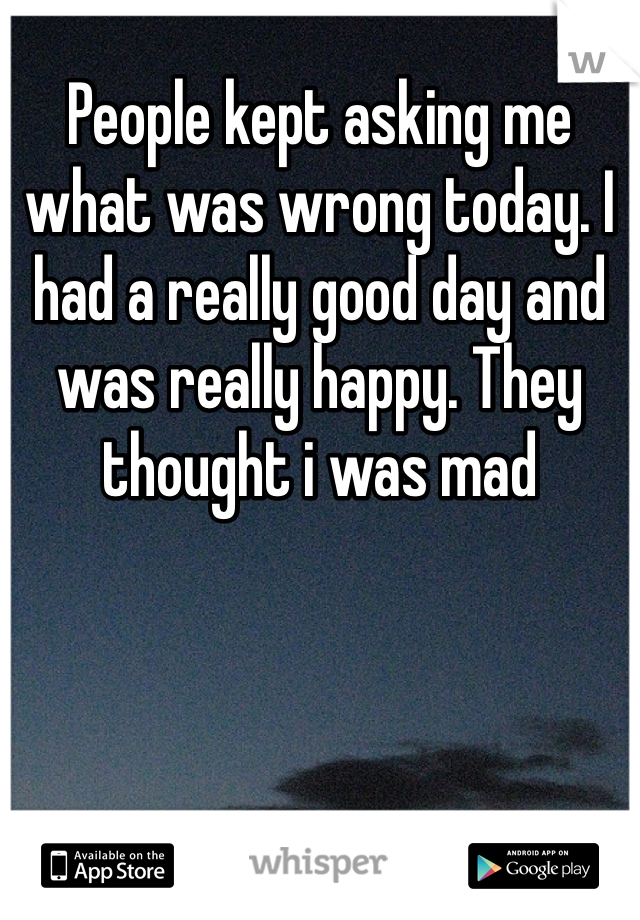 People kept asking me what was wrong today. I had a really good day and was really happy. They thought i was mad
