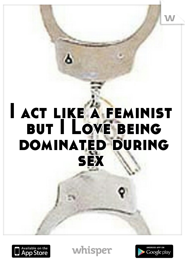 I act like a feminist but I Love being dominated during sex