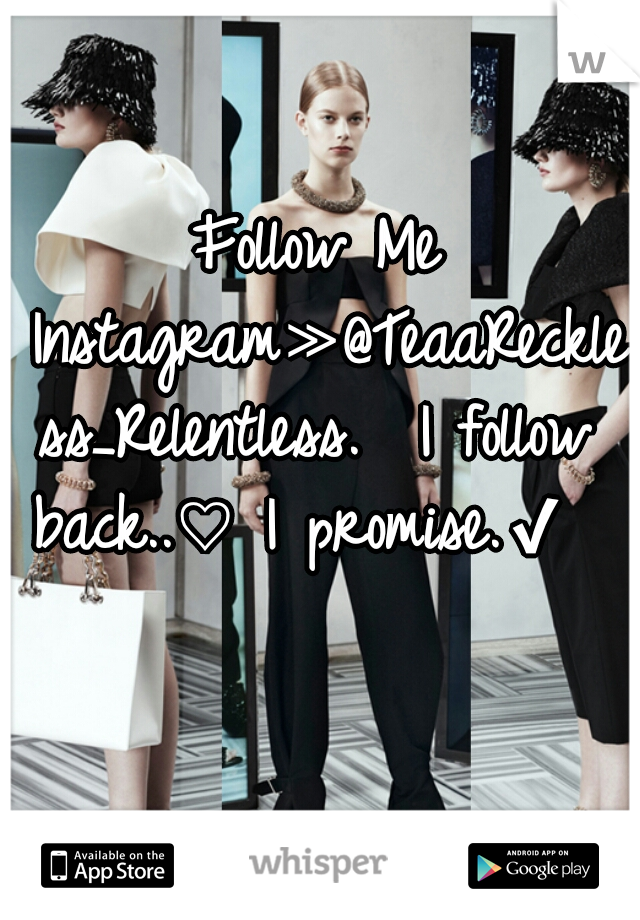 Follow Me Instagram≫@TeaaReckless_Relentless.  I follow back..♡ I promise.✔