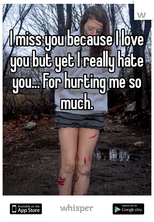 I miss you because I love you but yet I really hate you... For hurting me so much.