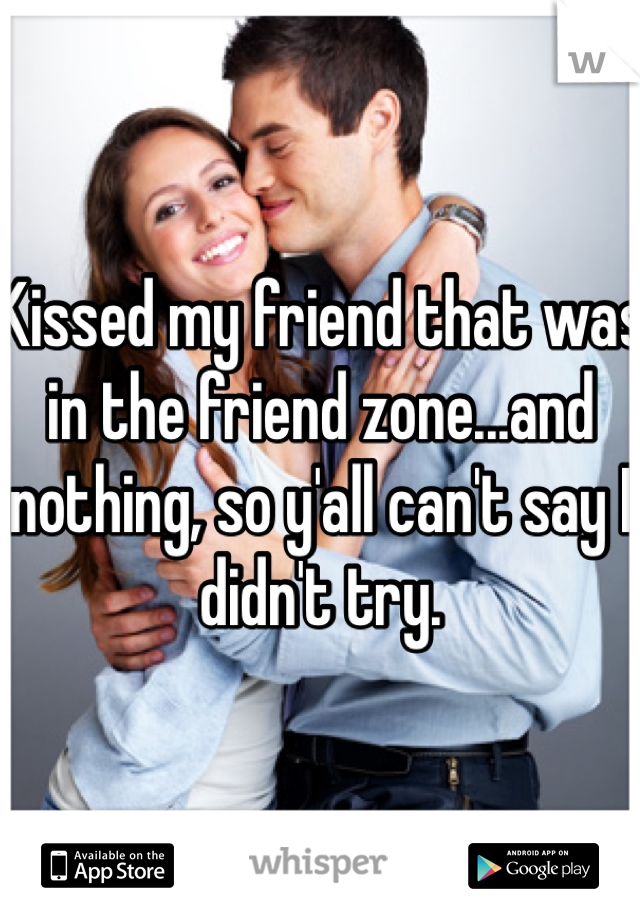 Kissed my friend that was in the friend zone...and nothing, so y'all can't say I didn't try.