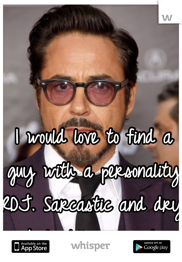 I would love to find a guy with a personality RDJ. Sarcastic and dry but still so sweet.